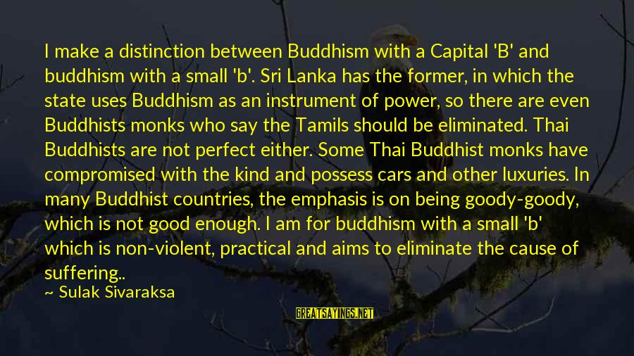 Power And Humility Sayings By Sulak Sivaraksa: I make a distinction between Buddhism with a Capital 'B' and buddhism with a small