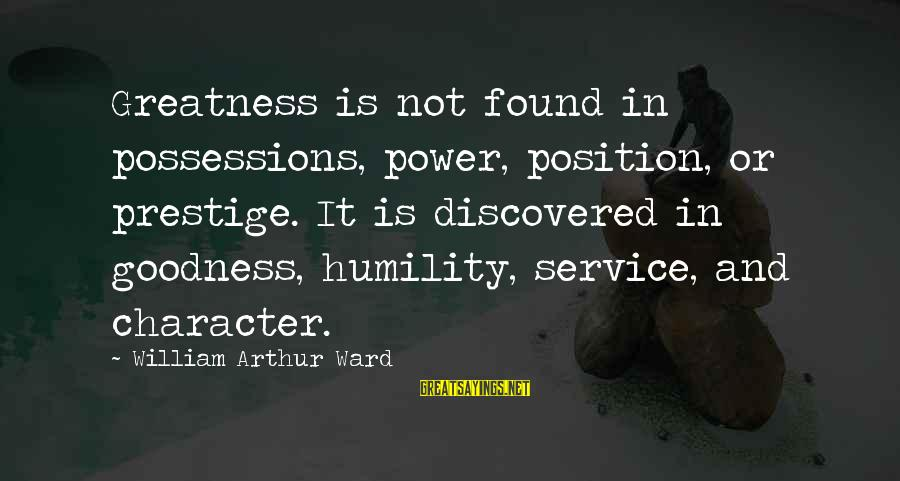 Power And Humility Sayings By William Arthur Ward: Greatness is not found in possessions, power, position, or prestige. It is discovered in goodness,