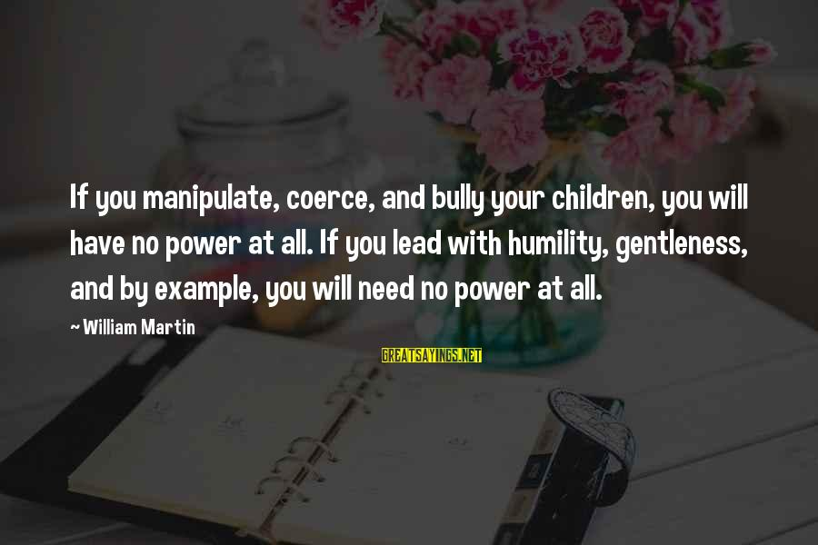 Power And Humility Sayings By William Martin: If you manipulate, coerce, and bully your children, you will have no power at all.