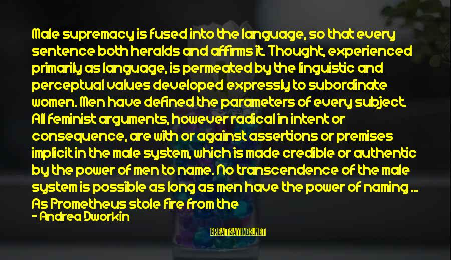 Power And Language Sayings By Andrea Dworkin: Male supremacy is fused into the language, so that every sentence both heralds and affirms