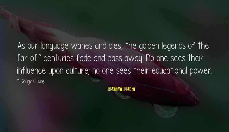 Power And Language Sayings By Douglas Hyde: As our language wanes and dies, the golden legends of the far-off centuries fade and