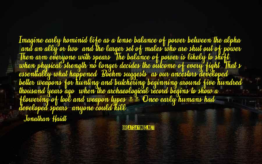 Power And Language Sayings By Jonathan Haidt: Imagine early hominid life as a tense balance of power between the alpha (and an