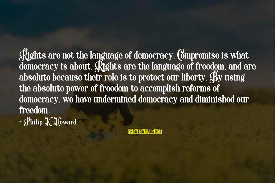Power And Language Sayings By Philip K. Howard: Rights are not the language of democracy. Compromise is what democracy is about. Rights are