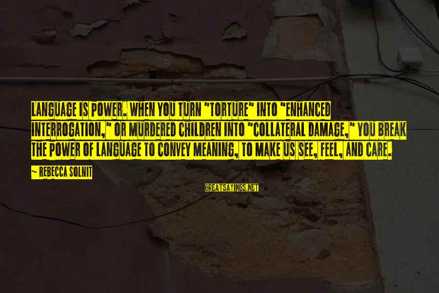 """Power And Language Sayings By Rebecca Solnit: Language is power. When you turn """"torture"""" into """"enhanced interrogation,"""" or murdered children into """"collateral"""