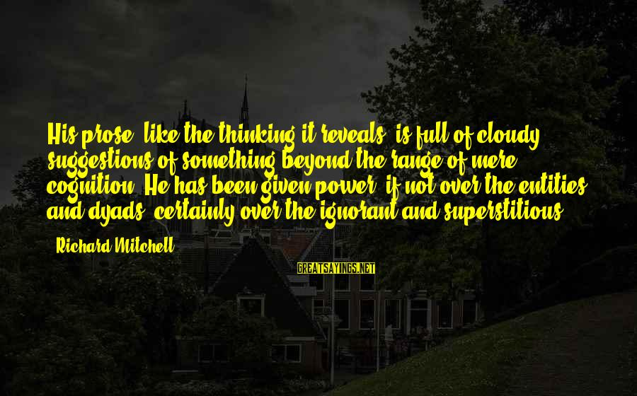 Power And Language Sayings By Richard Mitchell: His prose, like the thinking it reveals, is full of cloudy suggestions of something beyond
