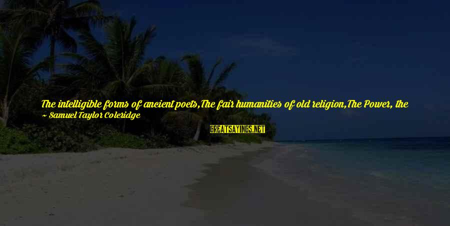 Power And Language Sayings By Samuel Taylor Coleridge: The intelligible forms of ancient poets,The fair humanities of old religion,The Power, the Beauty, and