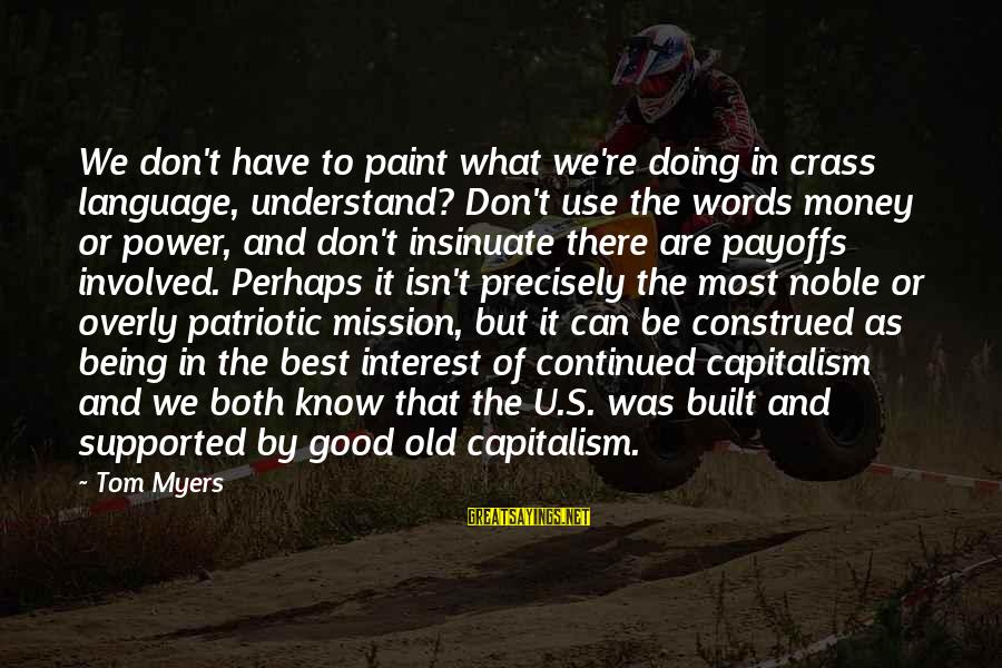 Power And Language Sayings By Tom Myers: We don't have to paint what we're doing in crass language, understand? Don't use the