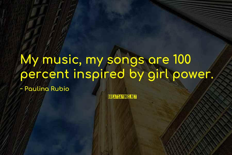 Power Girl Sayings By Paulina Rubio: My music, my songs are 100 percent inspired by girl power.