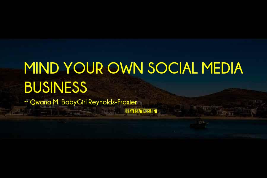 Power Girl Sayings By Qwana M. BabyGirl Reynolds-Frasier: MIND YOUR OWN SOCIAL MEDIA BUSINESS