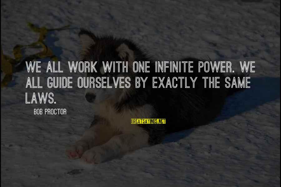 Power Of Attraction Sayings By Bob Proctor: We all work with one Infinite Power. We all guide ourselves by exactly the same