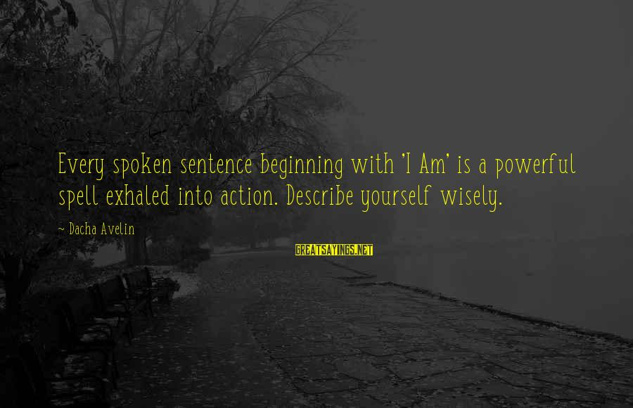 Power Of Attraction Sayings By Dacha Avelin: Every spoken sentence beginning with 'I Am' is a powerful spell exhaled into action. Describe