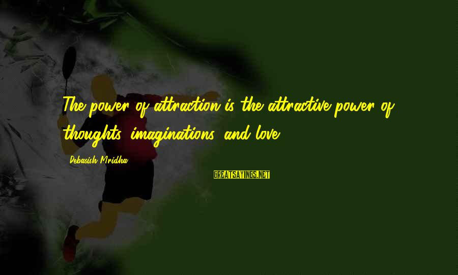 Power Of Attraction Sayings By Debasish Mridha: The power of attraction is the attractive power of thoughts, imaginations, and love.