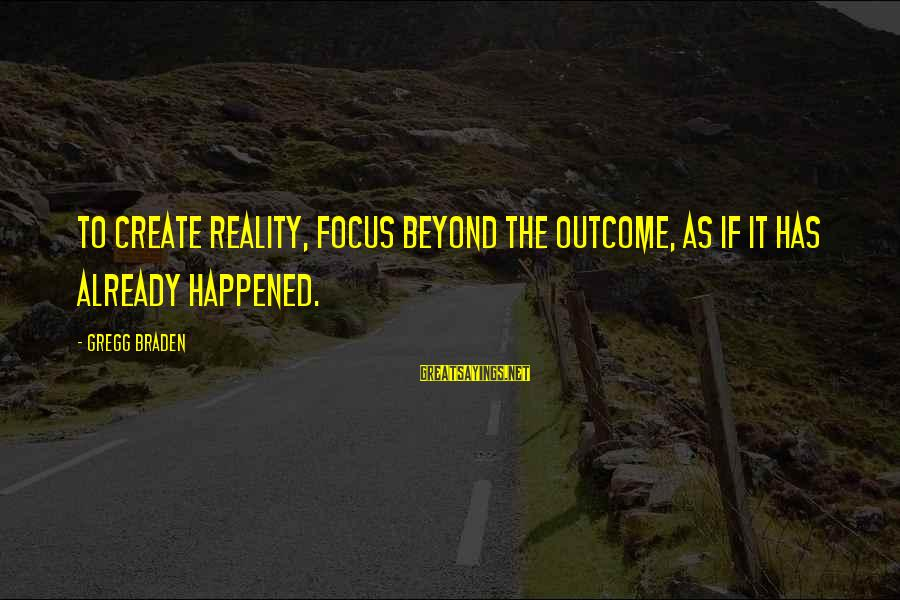 Power Of Attraction Sayings By Gregg Braden: To create reality, focus beyond the outcome, as if it has already happened.