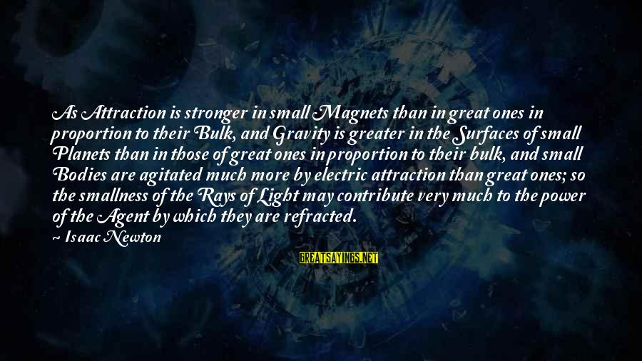 Power Of Attraction Sayings By Isaac Newton: As Attraction is stronger in small Magnets than in great ones in proportion to their