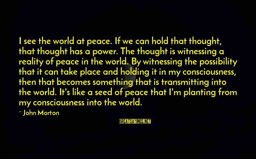 Power Of Attraction Sayings By John Morton: I see the world at peace. If we can hold that thought, that thought has