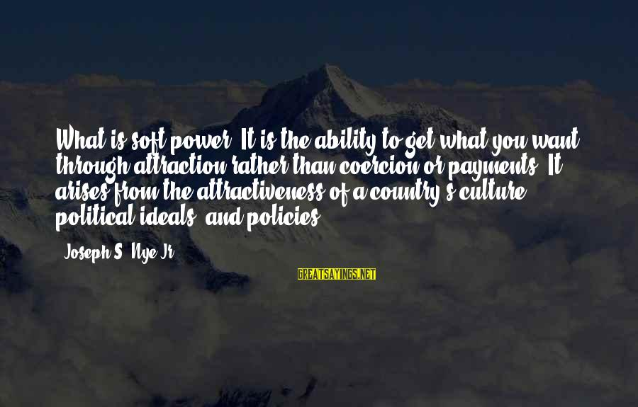 Power Of Attraction Sayings By Joseph S. Nye Jr.: What is soft power? It is the ability to get what you want through attraction