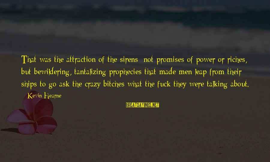 Power Of Attraction Sayings By Kevin Hearne: That was the attraction of the sirens: not promises of power or riches, but bewildering,