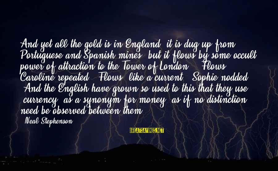 Power Of Attraction Sayings By Neal Stephenson: And yet all the gold is in England, it is dug up from Portuguese and