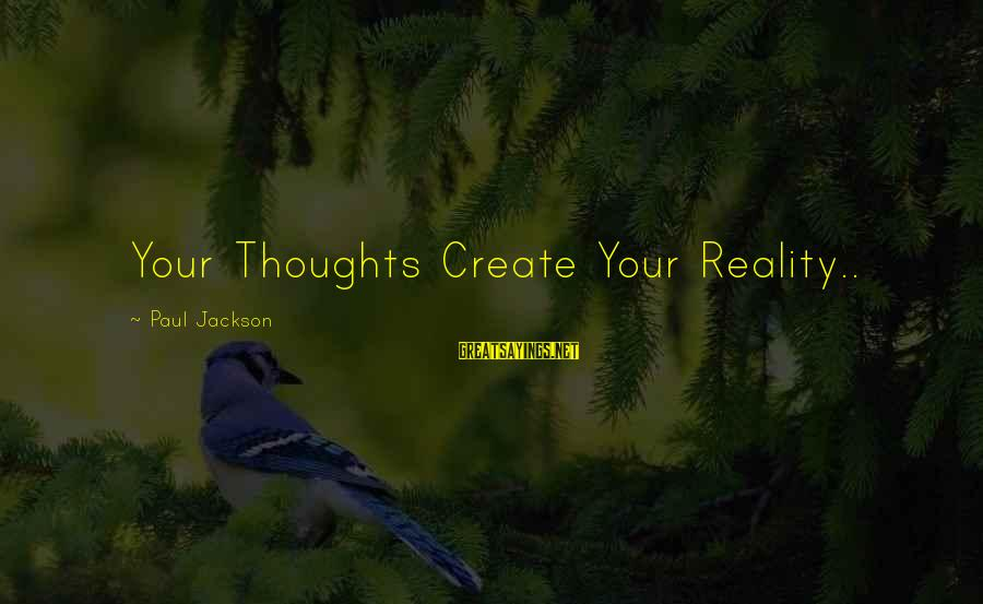 Power Of Attraction Sayings By Paul Jackson: Your Thoughts Create Your Reality..