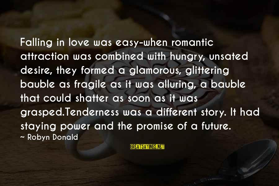 Power Of Attraction Sayings By Robyn Donald: Falling in love was easy-when romantic attraction was combined with hungry, unsated desire, they formed