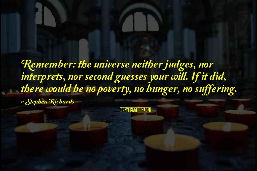 Power Of Attraction Sayings By Stephen Richards: Remember: the universe neither judges, nor interprets, nor second guesses your will. If it did,