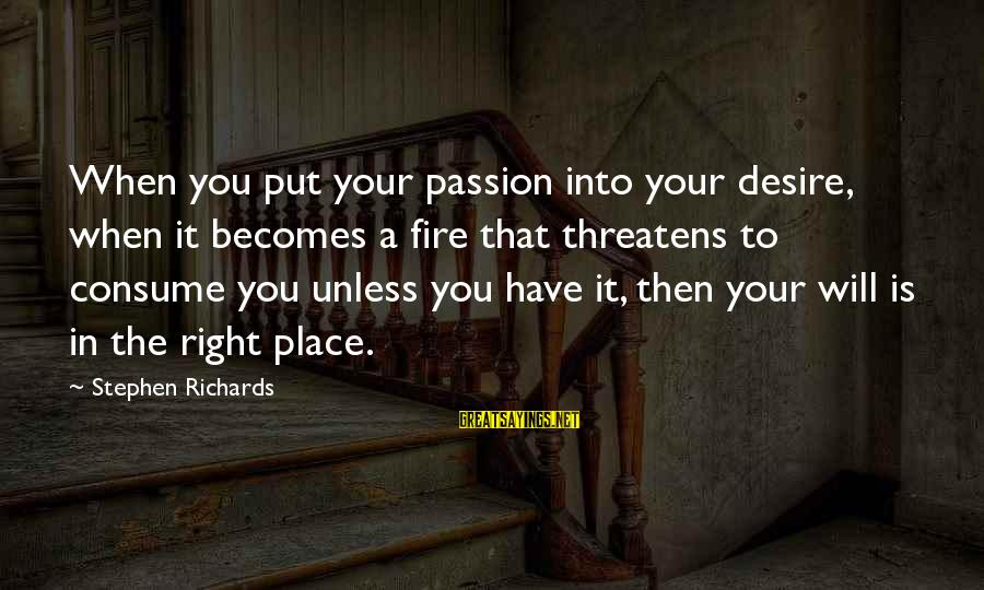 Power Of Attraction Sayings By Stephen Richards: When you put your passion into your desire, when it becomes a fire that threatens