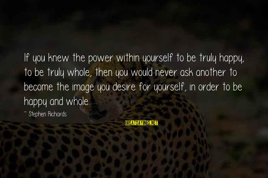 Power Of Attraction Sayings By Stephen Richards: If you knew the power within yourself to be truly happy, to be truly whole,