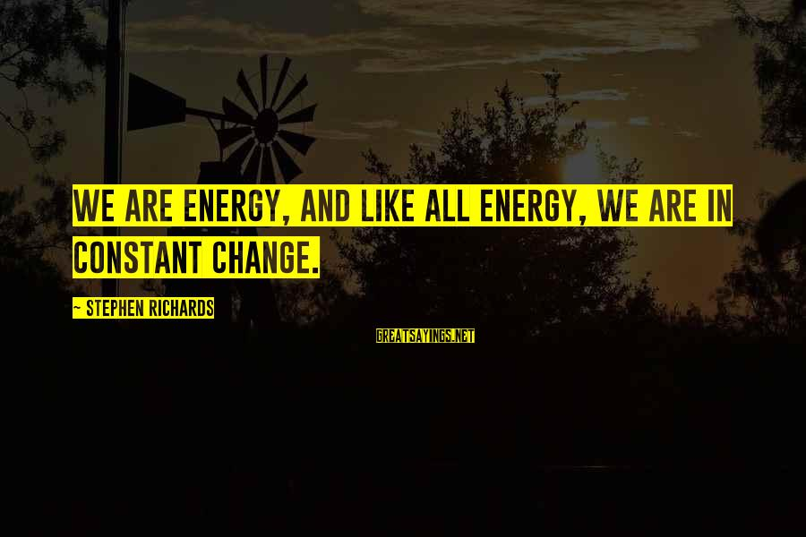 Power Of Attraction Sayings By Stephen Richards: We are energy, and like all energy, we are in constant change.