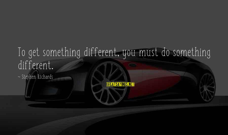 Power Of Attraction Sayings By Stephen Richards: To get something different, you must do something different.