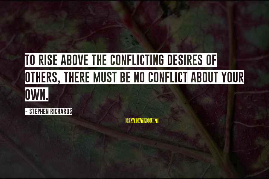 Power Of Attraction Sayings By Stephen Richards: To rise above the conflicting desires of others, there must be no conflict about your
