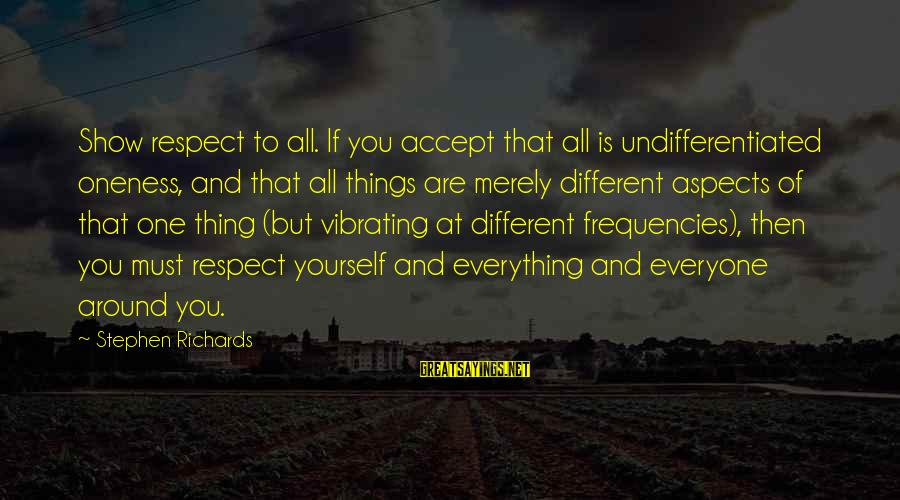 Power Of Attraction Sayings By Stephen Richards: Show respect to all. If you accept that all is undifferentiated oneness, and that all