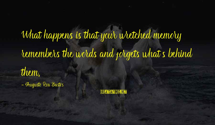 Power Of Positive Thinking Book Sayings By Augusto Roa Bastos: What happens is that your wretched memory remembers the words and forgets what's behind them.