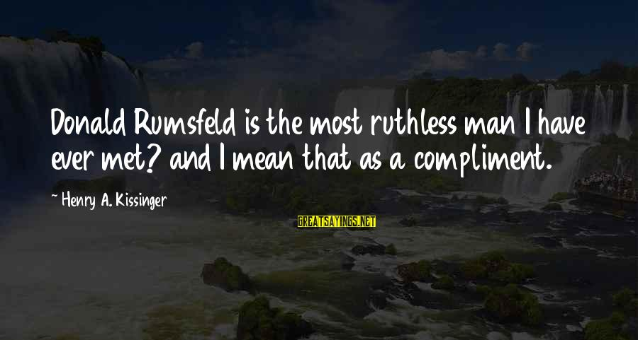 Power Of Positive Thinking Book Sayings By Henry A. Kissinger: Donald Rumsfeld is the most ruthless man I have ever met? and I mean that