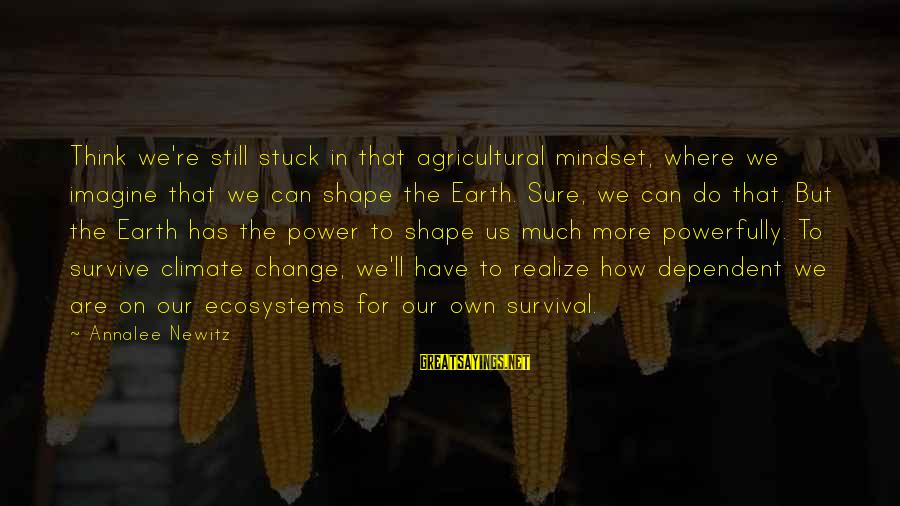 Powerfully Sayings By Annalee Newitz: Think we're still stuck in that agricultural mindset, where we imagine that we can shape