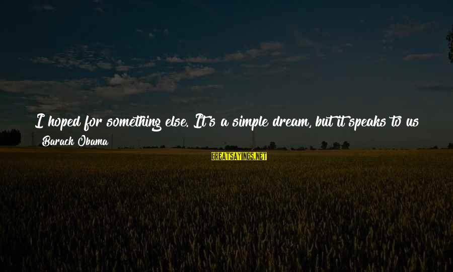 Powerfully Sayings By Barack Obama: I hoped for something else. It's a simple dream, but it speaks to us so
