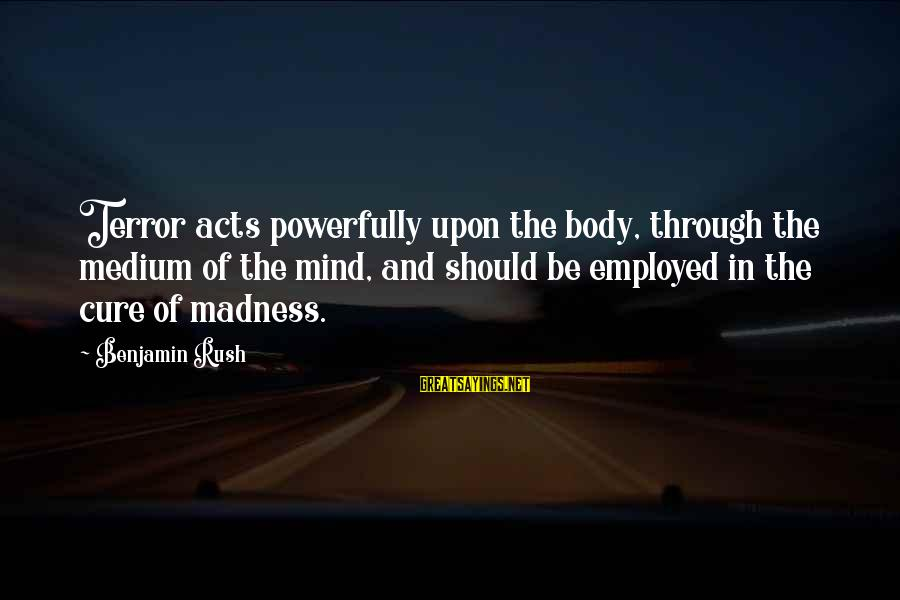 Powerfully Sayings By Benjamin Rush: Terror acts powerfully upon the body, through the medium of the mind, and should be