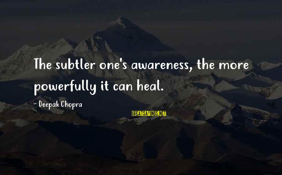 Powerfully Sayings By Deepak Chopra: The subtler one's awareness, the more powerfully it can heal.