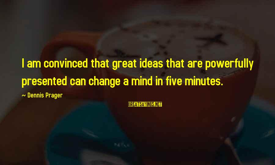 Powerfully Sayings By Dennis Prager: I am convinced that great ideas that are powerfully presented can change a mind in