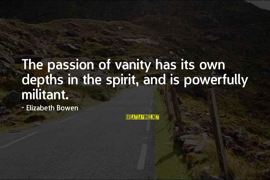 Powerfully Sayings By Elizabeth Bowen: The passion of vanity has its own depths in the spirit, and is powerfully militant.