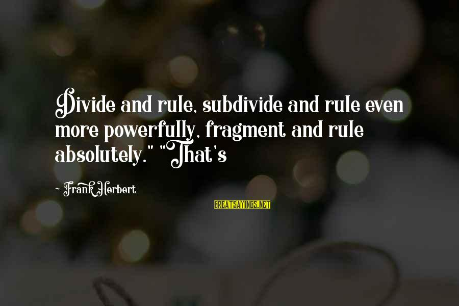"""Powerfully Sayings By Frank Herbert: Divide and rule, subdivide and rule even more powerfully, fragment and rule absolutely."""" """"That's"""