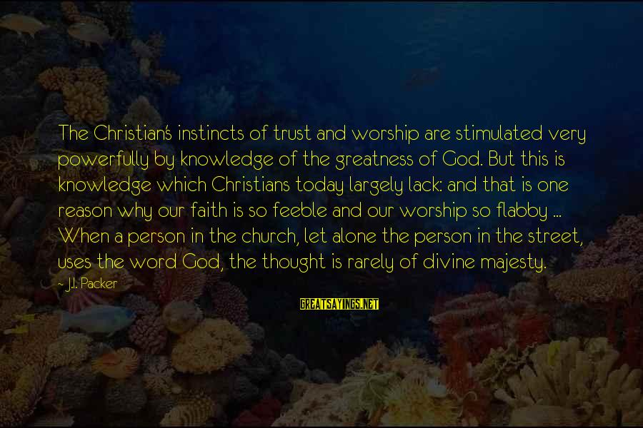 Powerfully Sayings By J.I. Packer: The Christian's instincts of trust and worship are stimulated very powerfully by knowledge of the