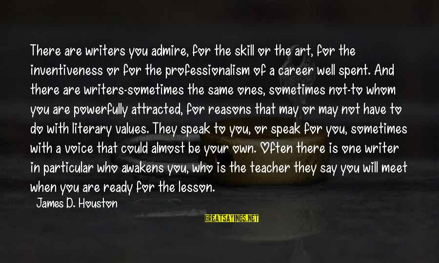 Powerfully Sayings By James D. Houston: There are writers you admire, for the skill or the art, for the inventiveness or