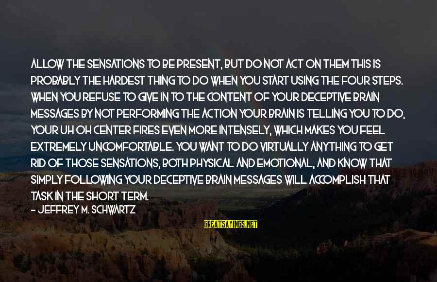 Powerfully Sayings By Jeffrey M. Schwartz: ALLOW THE SENSATIONS TO BE PRESENT, BUT DO NOT ACT ON THEM This is probably