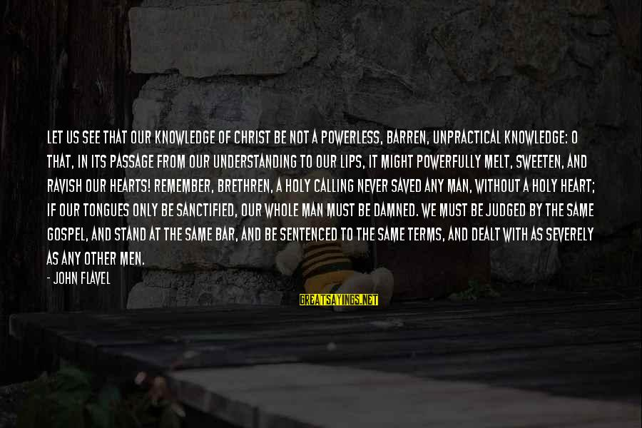 Powerfully Sayings By John Flavel: Let us see that our knowledge of Christ be not a powerless, barren, unpractical knowledge: