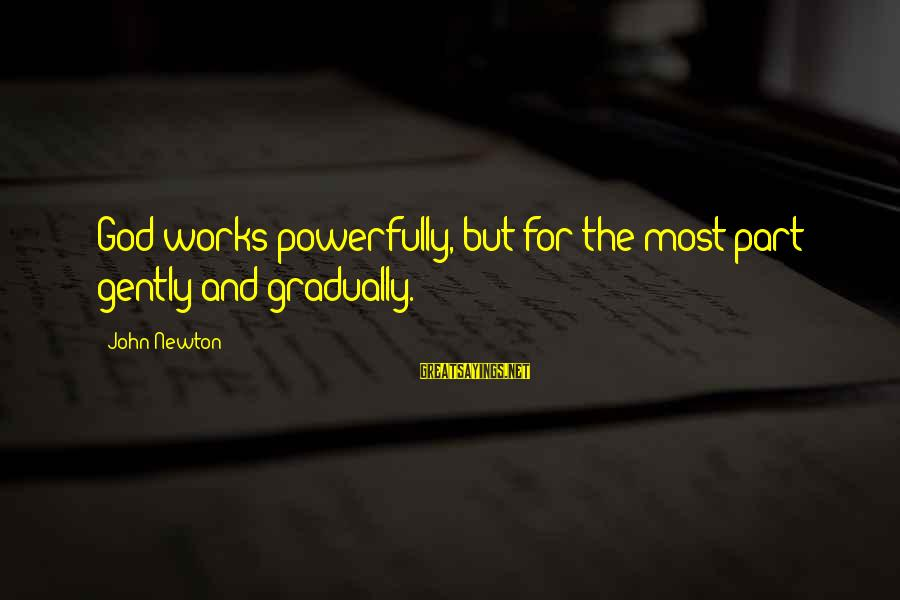 Powerfully Sayings By John Newton: God works powerfully, but for the most part gently and gradually.