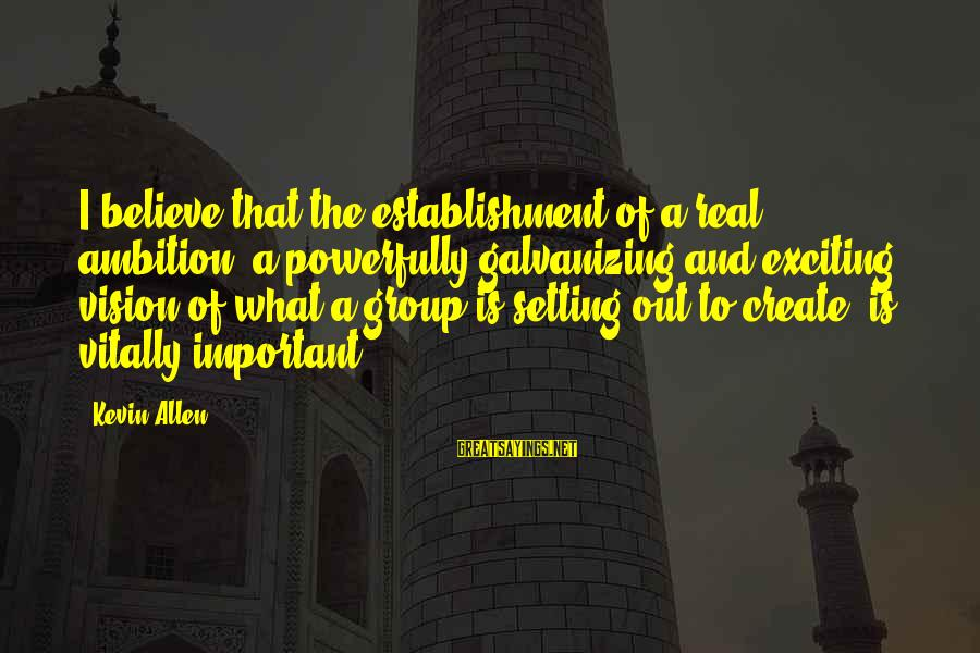 Powerfully Sayings By Kevin Allen: I believe that the establishment of a real ambition, a powerfully galvanizing and exciting vision