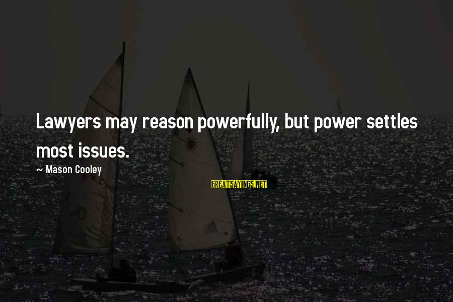 Powerfully Sayings By Mason Cooley: Lawyers may reason powerfully, but power settles most issues.
