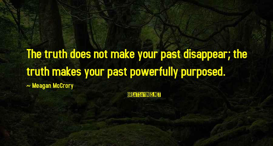 Powerfully Sayings By Meagan McCrory: The truth does not make your past disappear; the truth makes your past powerfully purposed.