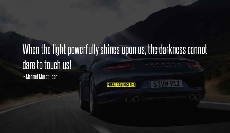 Powerfully Sayings By Mehmet Murat Ildan: When the light powerfully shines upon us, the darkness cannot dare to touch us!