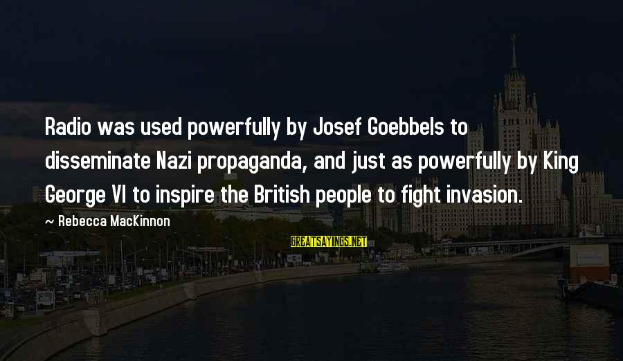 Powerfully Sayings By Rebecca MacKinnon: Radio was used powerfully by Josef Goebbels to disseminate Nazi propaganda, and just as powerfully